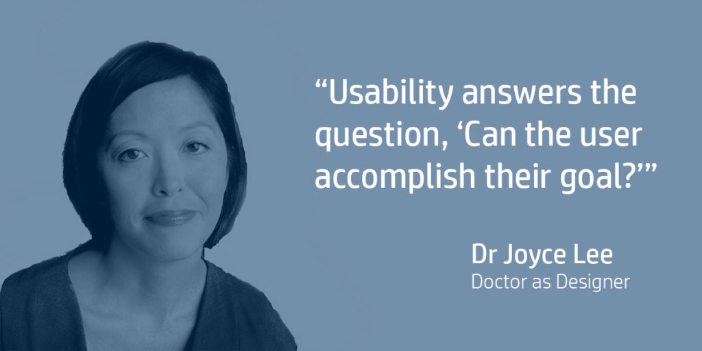 Usability answers the question, 'Can the user accomplish their goal?'. Dr Joyce Lee, Doctor as Designer