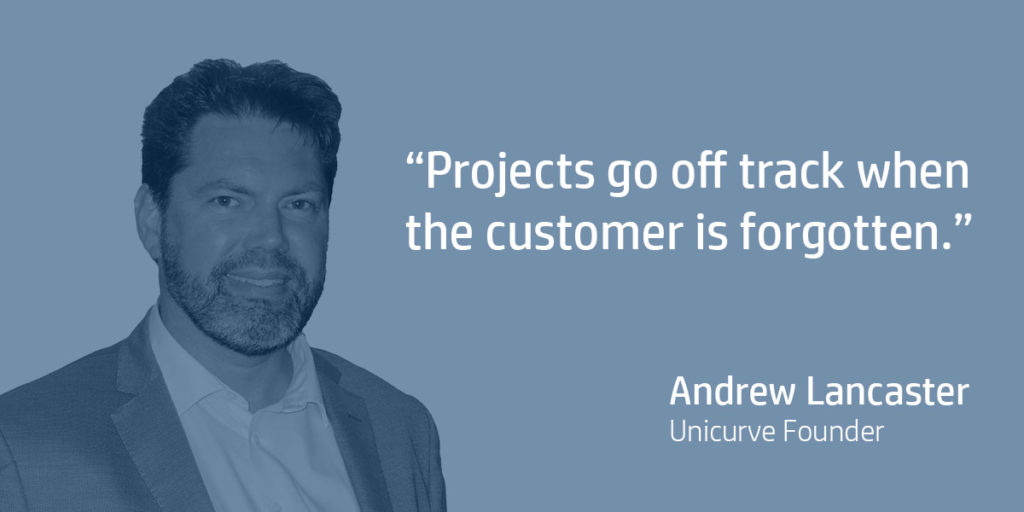 Projects go off track when the customer is forgotten. Andrew Lancaster, Unicurve Director