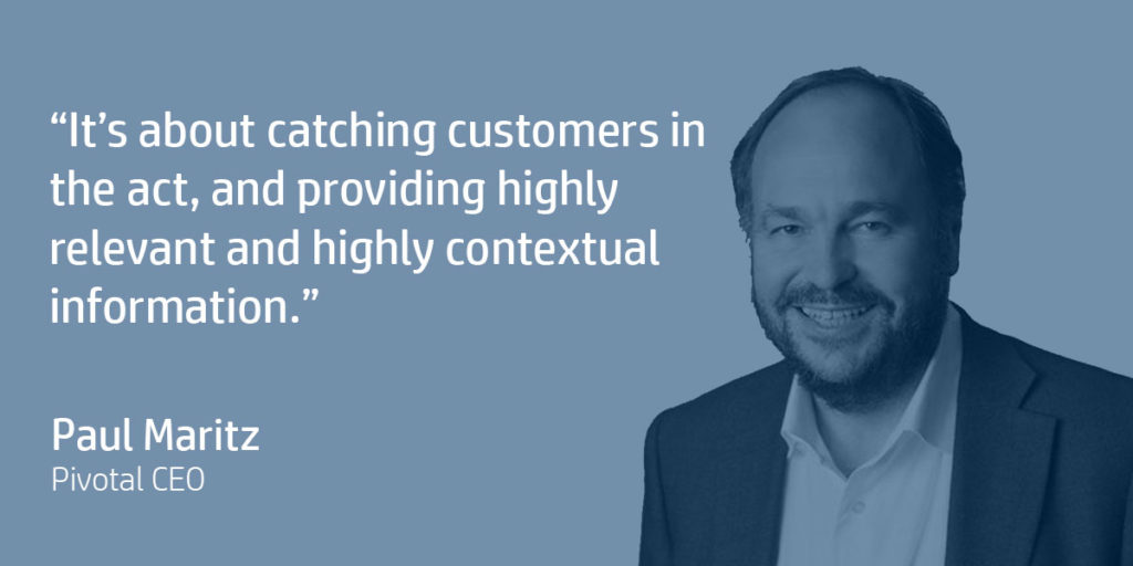 It's about catching customers in the act, and providing highly relevant and highly contextual information. Paul Maritz, Pivotal CEO