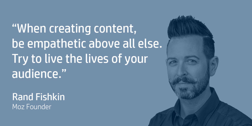 When creating content, be empathetic above all else. Try to live the lives of your audience. Rand Fishkin, Moz Founder